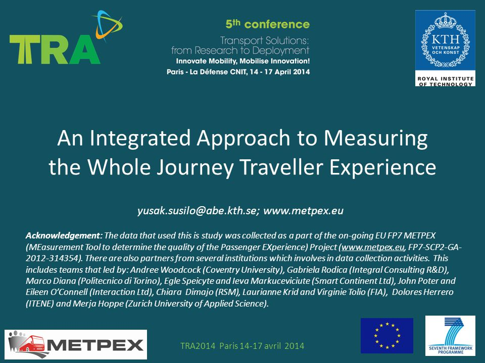 An Integrated Approach to Measuring the Whole Journey Traveller Experience STS N°TRA2014 Paris 14-17 avril 2014 yusak.susilo@abe.kth.se; www.metpex.eu Acknowledgement: The data that used this is study was collected as a part of the on-going EU FP7 METPEX (MEasurement Tool to determine the quality of the Passenger EXperience) Project (www.metpex.eu, FP7-SCP2-GA- 2012-314354).