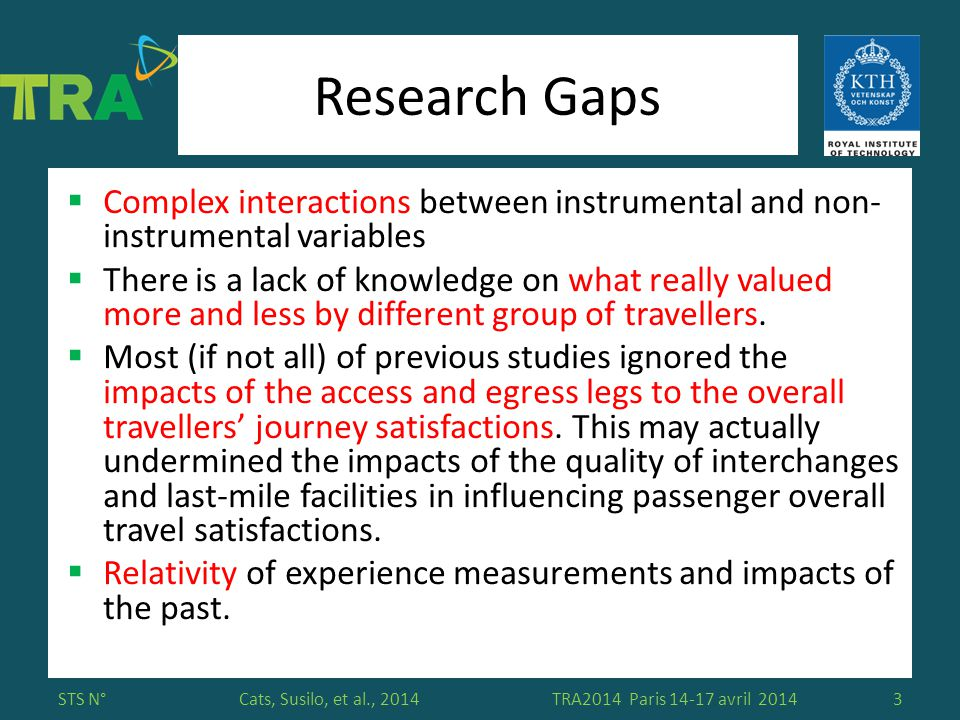 Please insert here your affiliation logo Cats, Susilo, et al., 2014 Research Gaps  Complex interactions between instrumental and non- instrumental variables  There is a lack of knowledge on what really valued more and less by different group of travellers.