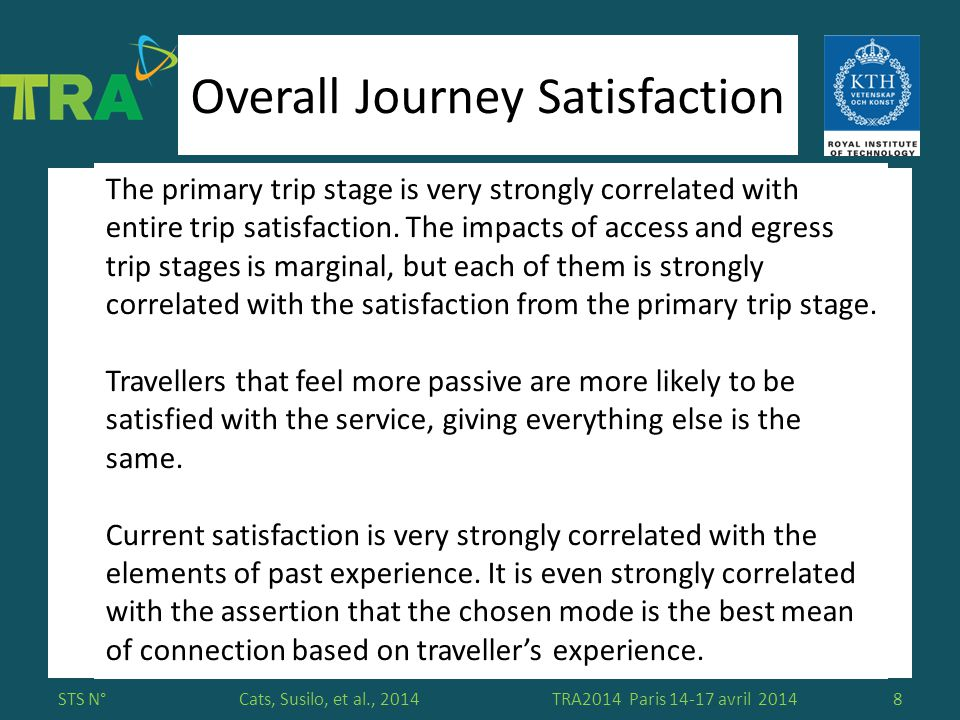 Please insert here your affiliation logo Cats, Susilo, et al., 2014 Overall Journey Satisfaction STS N°TRA2014 Paris 14-17 avril 20148 The primary trip stage is very strongly correlated with entire trip satisfaction.