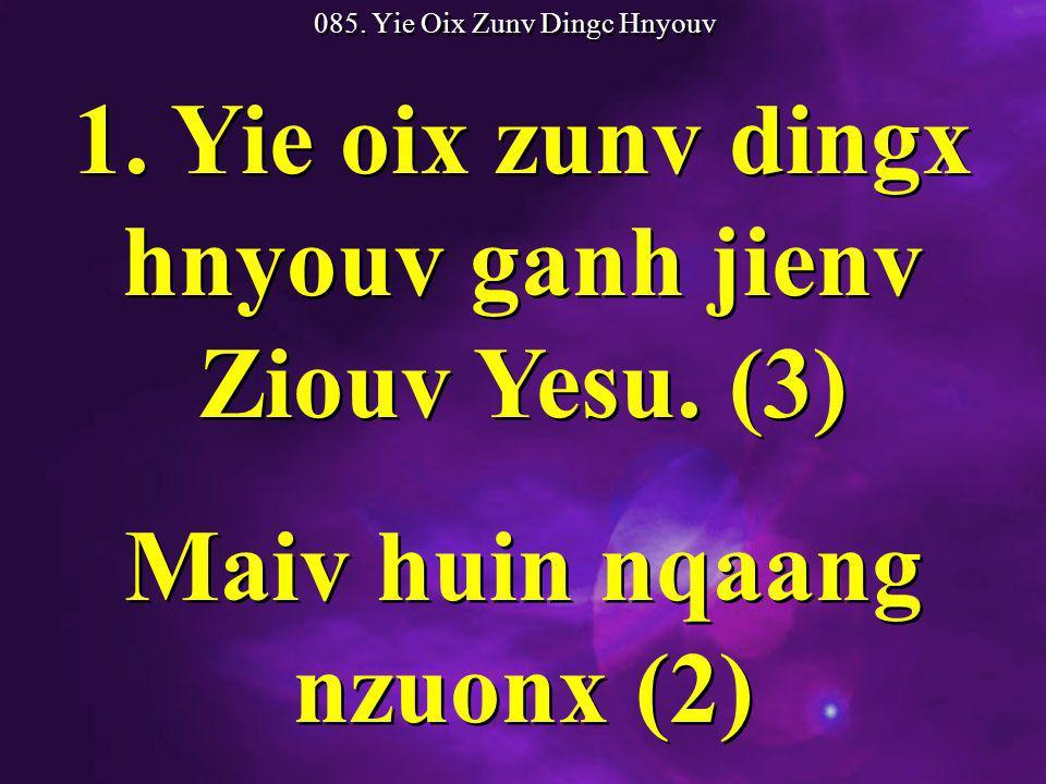 085. Yie Oix Zunv Dingc Hnyouv 1. Yie oix zunv dingx hnyouv ganh jienv Ziouv Yesu.