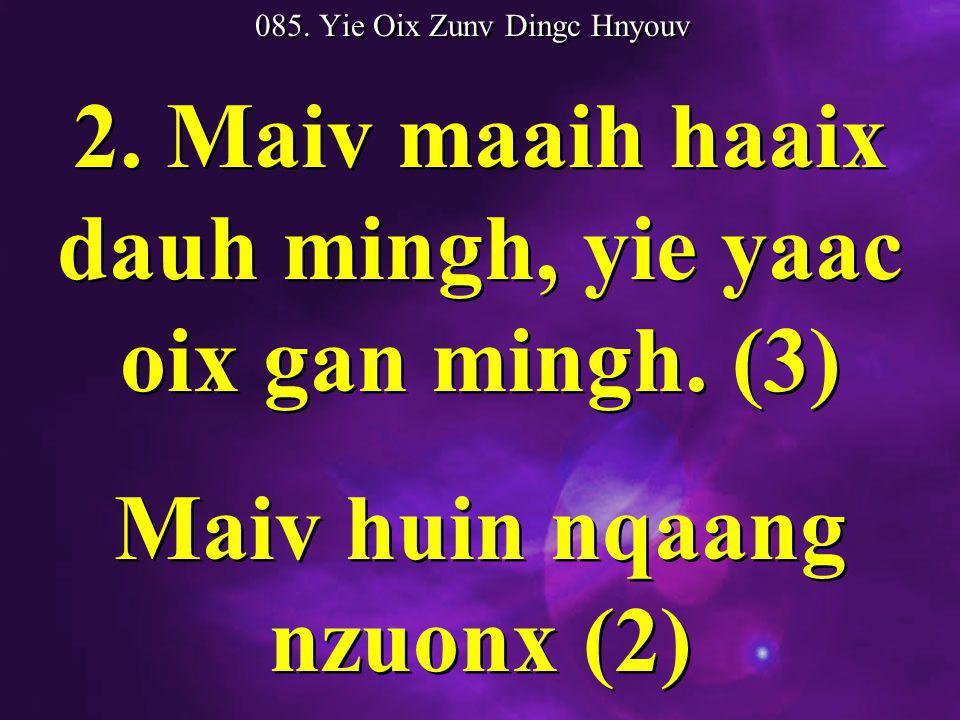 085. Yie Oix Zunv Dingc Hnyouv 2. Maiv maaih haaix dauh mingh, yie yaac oix gan mingh.