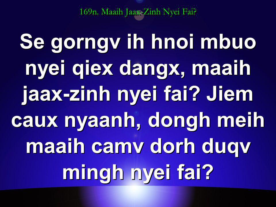 169n. Maaih Jaax-Zinh Nyei Fai. Se gorngv ih hnoi mbuo nyei qiex dangx, maaih jaax-zinh nyei fai.