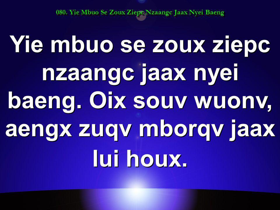 080. Yie Mbuo Se Zoux Ziepc Nzaangc Jaax Nyei Baeng Yie mbuo se zoux ziepc nzaangc jaax nyei baeng.