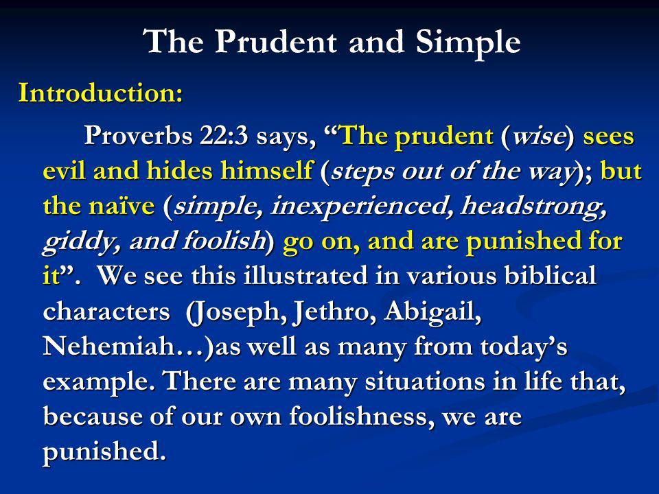 The Prudent and Simple Introduction: Proverbs 22:3 says, The prudent (wise) sees evil and hides himself (steps out of the way); but the naïve (simple, inexperienced, headstrong, giddy, and foolish) go on, and are punished for it .