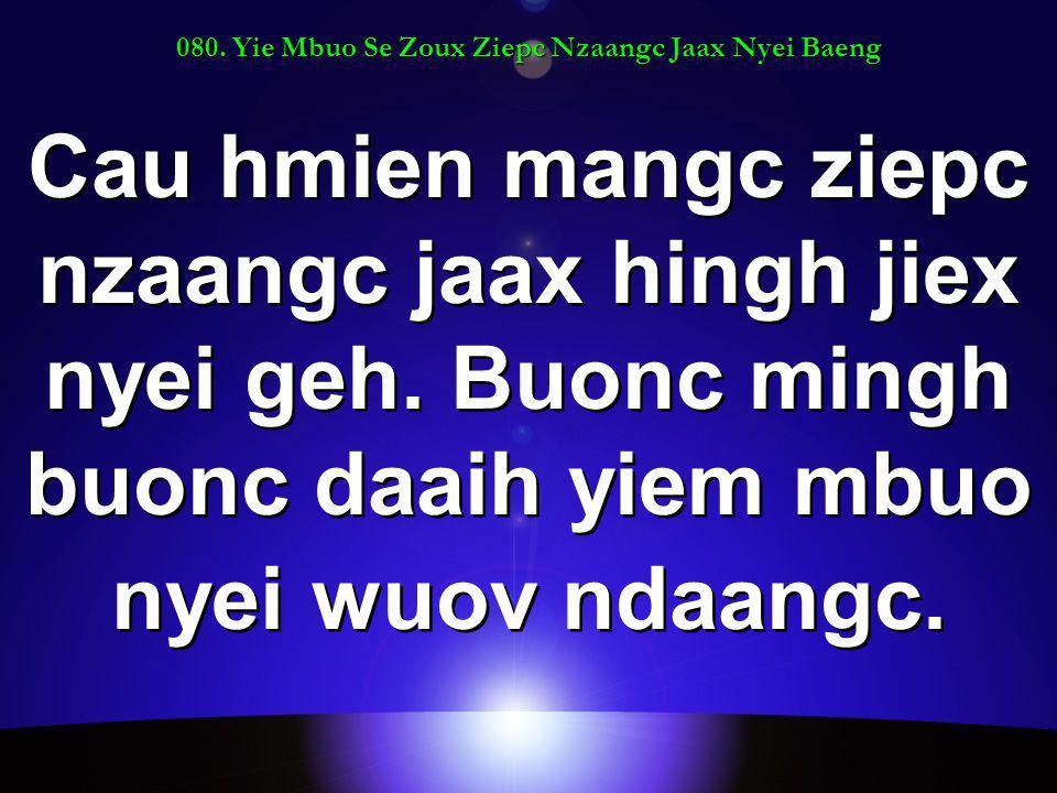 080. Yie Mbuo Se Zoux Ziepc Nzaangc Jaax Nyei Baeng Cau hmien mangc ziepc nzaangc jaax hingh jiex nyei geh. Buonc mingh buonc daaih yiem mbuo nyei wuo