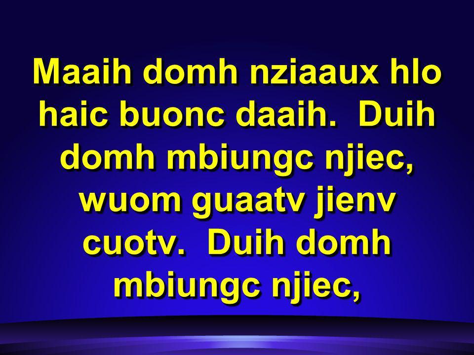 Maaih domh nziaaux hlo haic buonc daaih. Duih domh mbiungc njiec, wuom guaatv jienv cuotv.