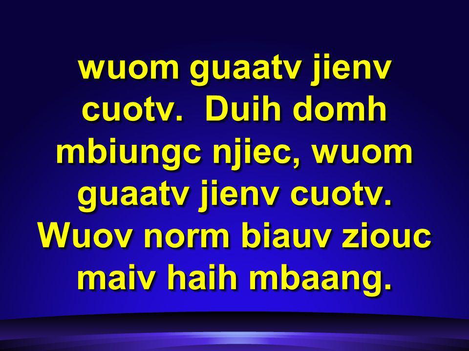 wuom guaatv jienv cuotv. Duih domh mbiungc njiec, wuom guaatv jienv cuotv.