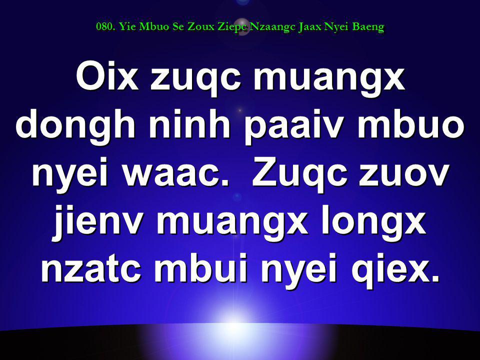 080. Yie Mbuo Se Zoux Ziepc Nzaangc Jaax Nyei Baeng Oix zuqc muangx dongh ninh paaiv mbuo nyei waac. Zuqc zuov jienv muangx longx nzatc mbui nyei qiex