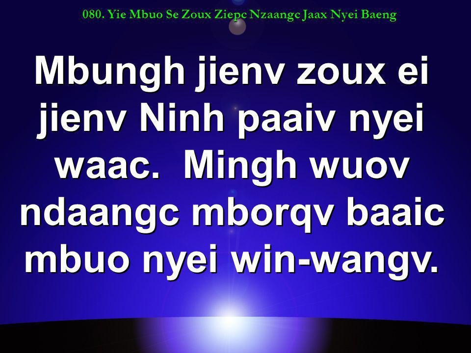 080. Yie Mbuo Se Zoux Ziepc Nzaangc Jaax Nyei Baeng Mbungh jienv zoux ei jienv Ninh paaiv nyei waac. Mingh wuov ndaangc mborqv baaic mbuo nyei win-wan