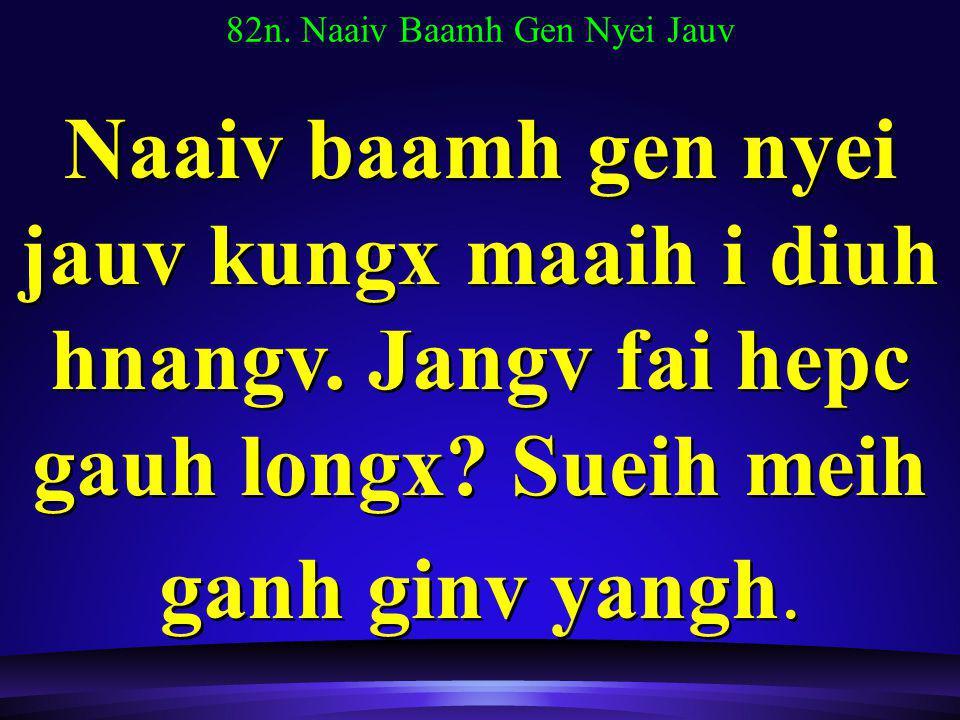 82n. Naaiv Baamh Gen Nyei Jauv Naaiv baamh gen nyei jauv kungx maaih i diuh hnangv.