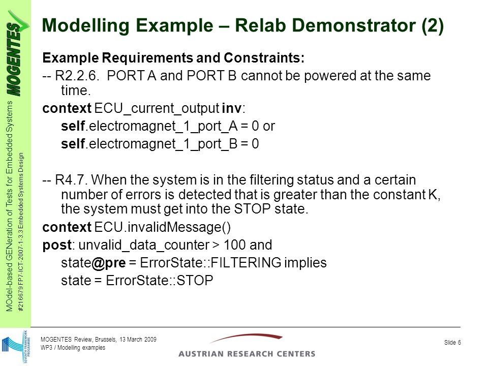 MOdel-based GENeration of Tests for Embedded Systems #216679 FP7-ICT-2007-1-3.3 Embedded Systems Design Slide 6 MOGENTES Review, Brussels, 13 March 2009 WP3 / Modelling examples Modelling Example – Relab Demonstrator (2) Example Requirements and Constraints: -- R2.2.6.