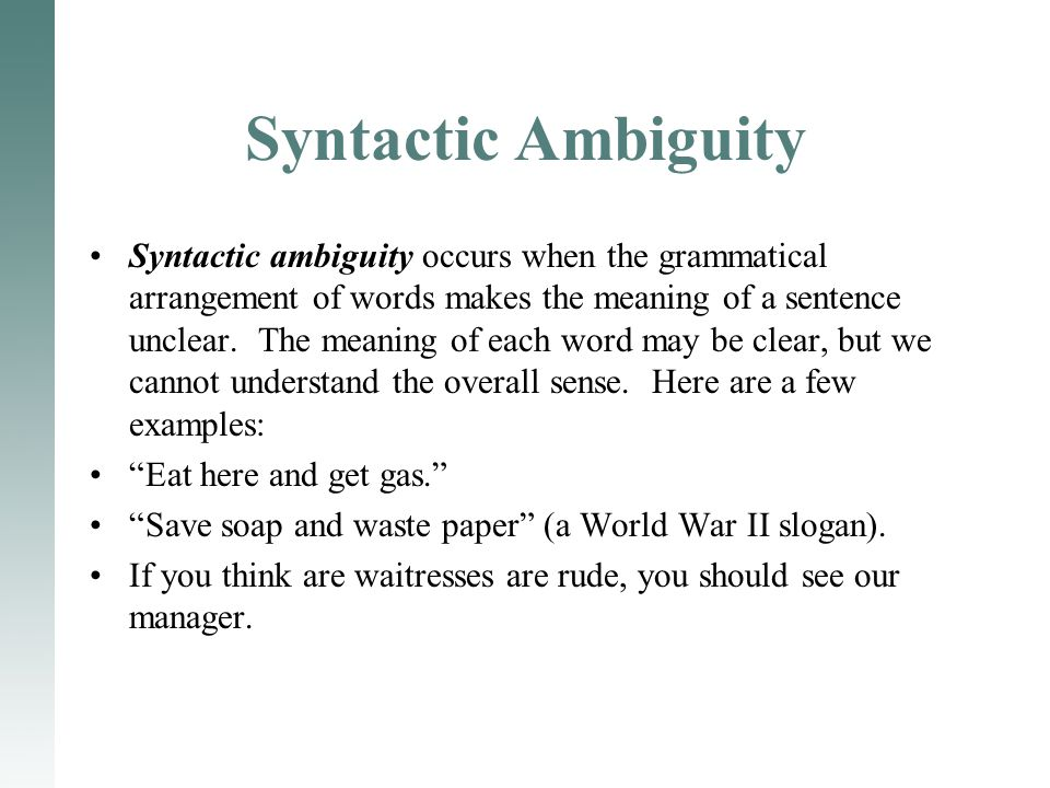 Syntactic Ambiguity Syntactic ambiguity occurs when the grammatical arrangement of words makes the meaning of a sentence unclear. The meaning of each