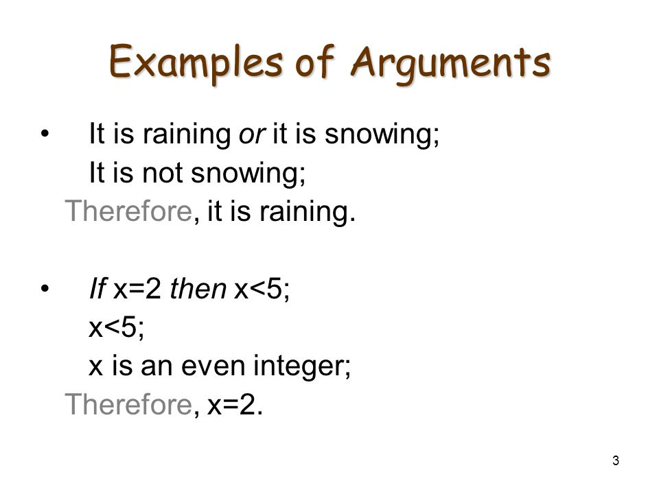 3 Examples of Arguments It is raining or it is snowing; It is not snowing; Therefore, it is raining. If x=2 then x<5; x<5; x is an even integer; There