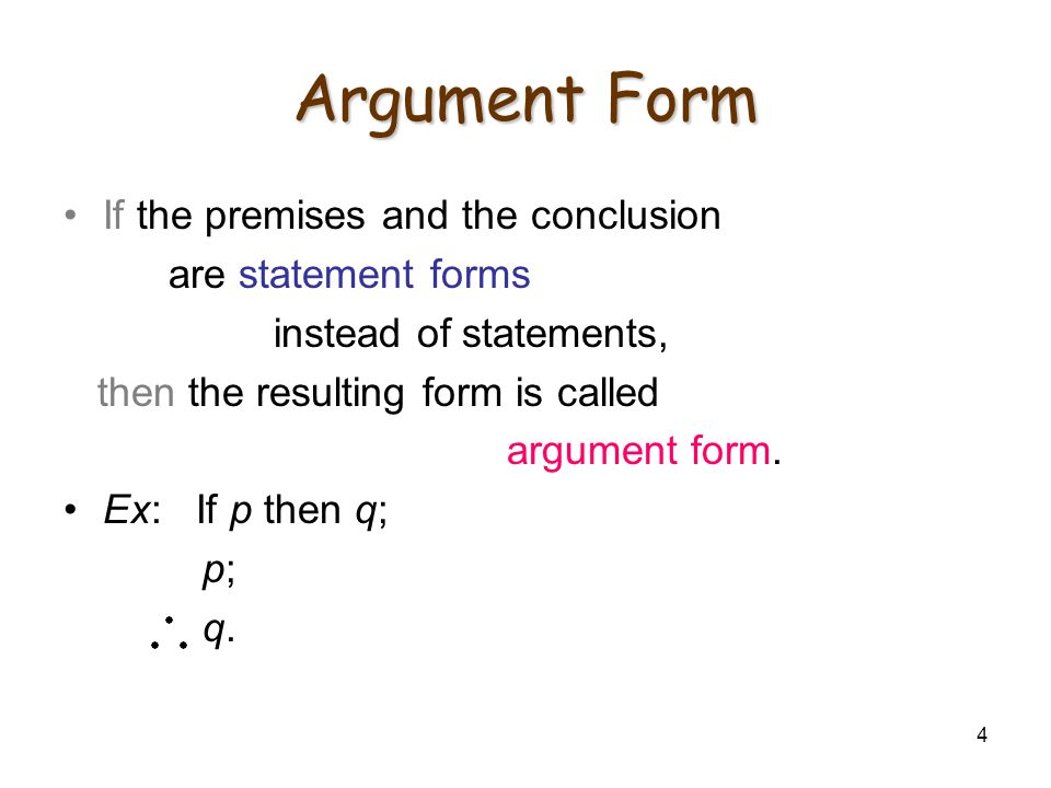 4 Argument Form If the premises and the conclusion are statement forms instead of statements, then the resulting form is called argument form. Ex: If