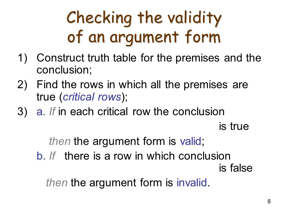 6 Checking the validity of an argument form 1)Construct truth table for the premises and the conclusion; 2)Find the rows in which all the premises are