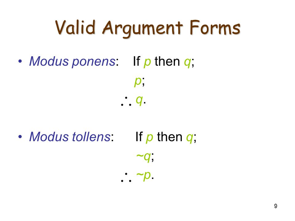 9 Valid Argument Forms Modus ponens: If p then q; p; q. Modus tollens: If p then q; ~q; ~p.