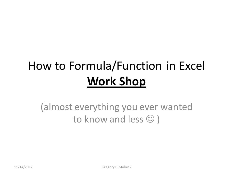 How to Formula/Function in Excel Work Shop (almost everything you ever wanted to know and less ) 11/14/2012Gregory P. Malnick