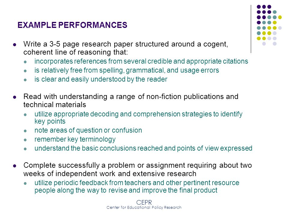 CEPR Center for Educational Policy Research EXAMPLE PERFORMANCES Conduct basic scientific experiments or analyses that require the following : use of the scientific method an inquisitive perspective on the process interpretation of data or observations in relation to an initial hypothesis possible or plausible explanation of unanticipated results presentation of findings to a critical audience using the language of science, including models, systems, and theories Conduct research on a topic be able to identify successfully a series of source materials that are important and appropriate to explaining the question being researched organize and summarize the results from the search synthesize the findings in a coherent fashion relevant to the larger question being investigated