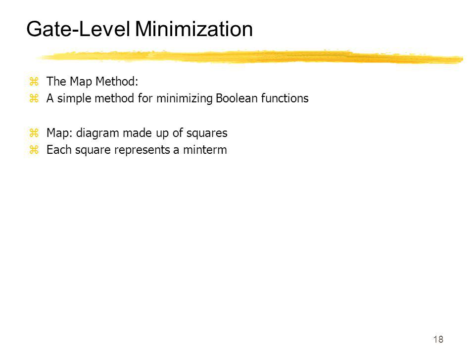 18 Gate-Level Minimization zThe Map Method: zA simple method for minimizing Boolean functions zMap: diagram made up of squares zEach square represents a minterm