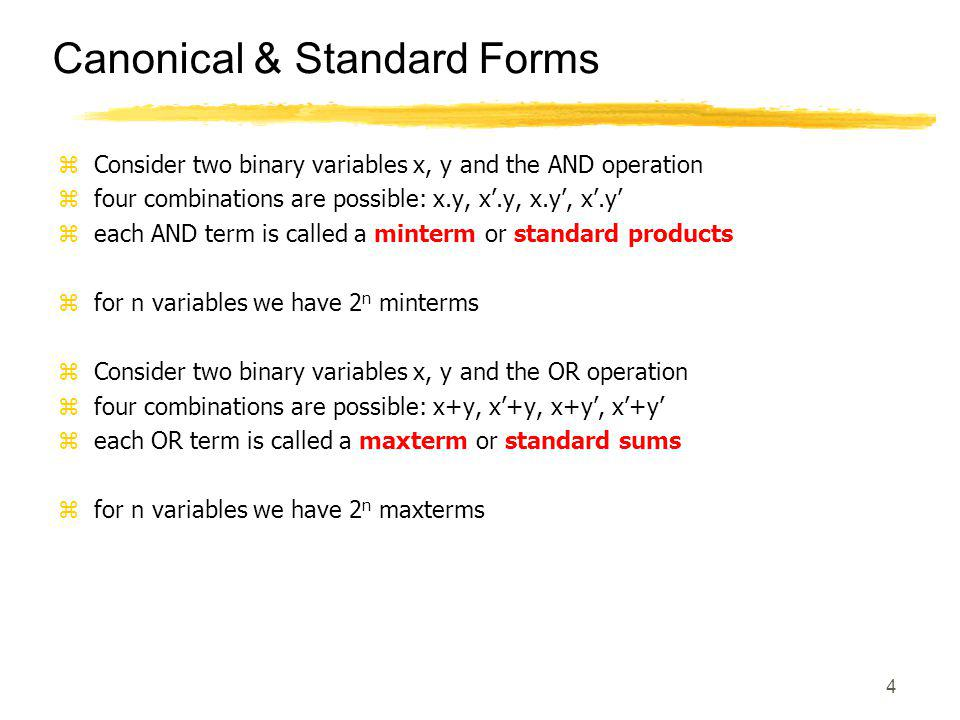 4 Canonical & Standard Forms zConsider two binary variables x, y and the AND operation zfour combinations are possible: x.y, x'.y, x.y', x'.y' zeach AND term is called a minterm or standard products zfor n variables we have 2 n minterms zConsider two binary variables x, y and the OR operation zfour combinations are possible: x+y, x'+y, x+y', x'+y' zeach OR term is called a maxterm or standard sums zfor n variables we have 2 n maxterms