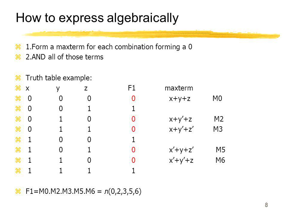 8 Boolean Function: Exampl How to express algebraically z1.Form a maxterm for each combination forming a 0 z2.AND all of those terms zTruth table example: zx y z F1 maxterm z 0 0 0 0 x+y+z M0 z 0 0 1 1 z 0 1 0 0 x+y'+z M2 z 0 1 1 0 x+y'+z' M3 z 1 0 0 1 z 1 0 1 0 x'+y+z' M5 z 1 1 0 0 x'+y'+z M6 z 1 1 1 1 zF1=M0.M2.M3.M5.M6 = л(0,2,3,5,6)