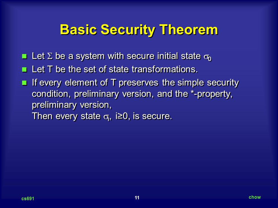 11 cs691 chow Basic Security Theorem Let  be a system with secure initial state  0 Let T be the set of state transformations.