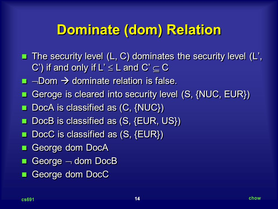14 cs691 chow Dominate (dom) Relation The security level (L, C) dominates the security level (L', C') if and only if L'  L and C'  C  Dom  dominate relation is false.
