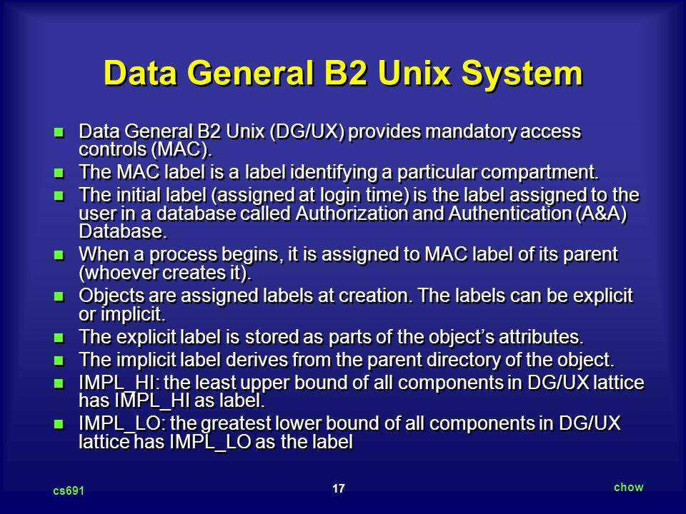 17 cs691 chow Data General B2 Unix System Data General B2 Unix (DG/UX) provides mandatory access controls (MAC).