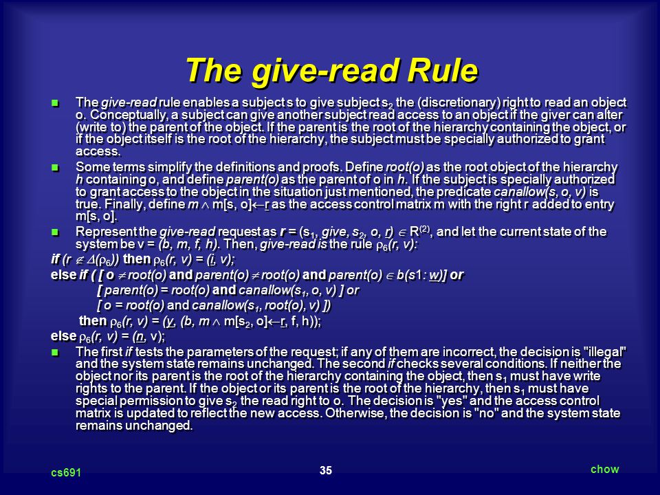 35 cs691 chow The give-read Rule The give-read rule enables a subject s to give subject s 2 the (discretionary) right to read an object o.