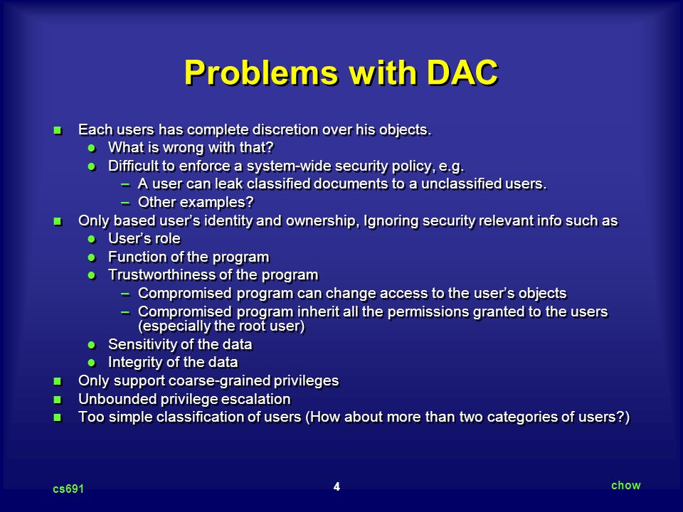 4 cs691 chow Problems with DAC Each users has complete discretion over his objects.