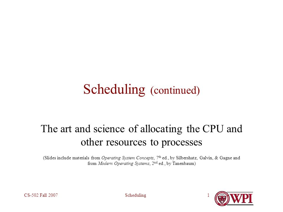 SchedulingCS-502 Fall 20071 Scheduling (continued) The art and science of allocating the CPU and other resources to processes (Slides include materials from Operating System Concepts, 7 th ed., by Silbershatz, Galvin, & Gagne and from Modern Operating Systems, 2 nd ed., by Tanenbaum)