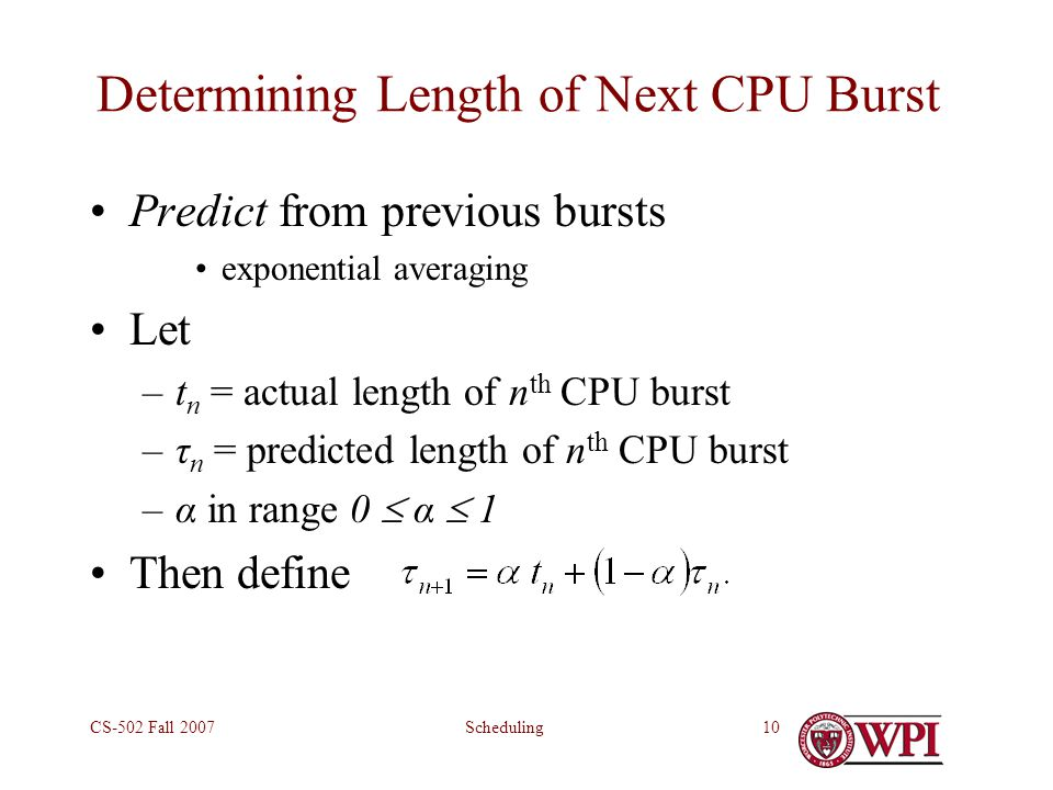 SchedulingCS-502 Fall 200710 Determining Length of Next CPU Burst Predict from previous bursts exponential averaging Let –t n = actual length of n th CPU burst –τ n = predicted length of n th CPU burst –α in range 0  α  1 Then define