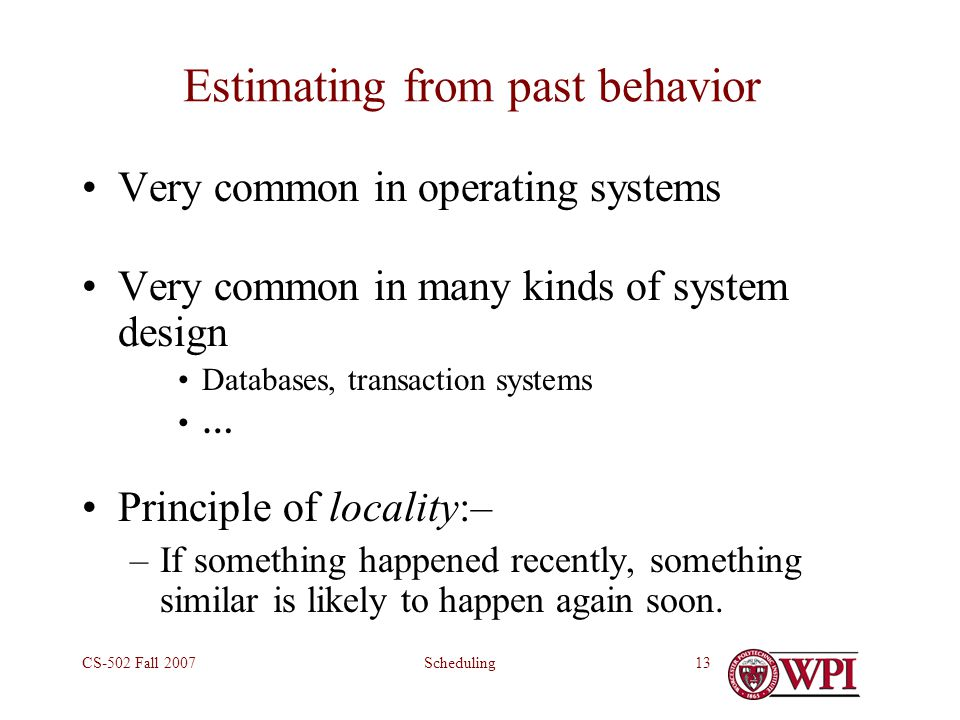 SchedulingCS-502 Fall 200713 Estimating from past behavior Very common in operating systems Very common in many kinds of system design Databases, transaction systems … Principle of locality:– –If something happened recently, something similar is likely to happen again soon.