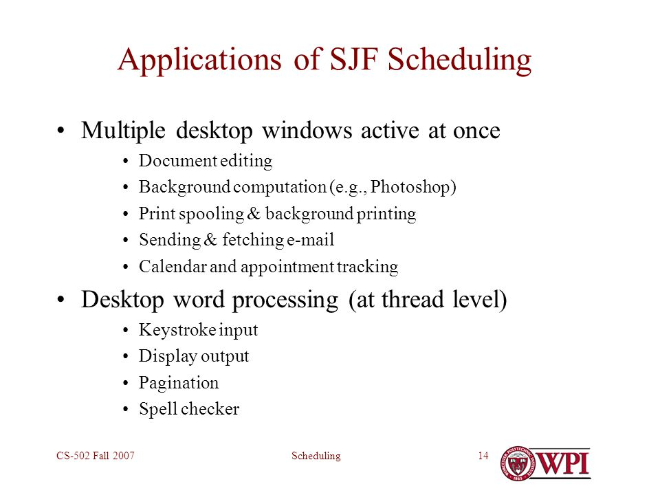 SchedulingCS-502 Fall 200714 Applications of SJF Scheduling Multiple desktop windows active at once Document editing Background computation (e.g., Photoshop) Print spooling & background printing Sending & fetching e-mail Calendar and appointment tracking Desktop word processing (at thread level) Keystroke input Display output Pagination Spell checker