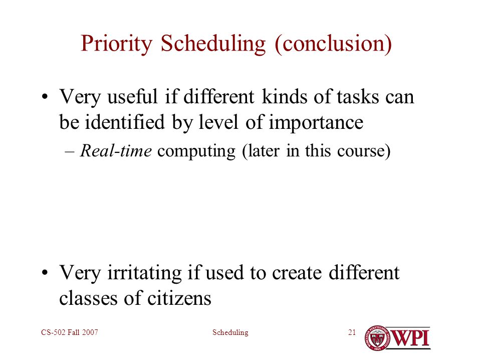 SchedulingCS-502 Fall 200721 Priority Scheduling (conclusion) Very useful if different kinds of tasks can be identified by level of importance –Real-time computing (later in this course) Very irritating if used to create different classes of citizens