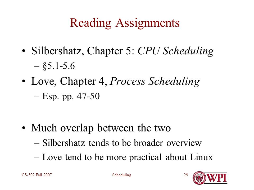 SchedulingCS-502 Fall 200729 Reading Assignments Silbershatz, Chapter 5: CPU Scheduling –§5.1-5.6 Love, Chapter 4, Process Scheduling –Esp.