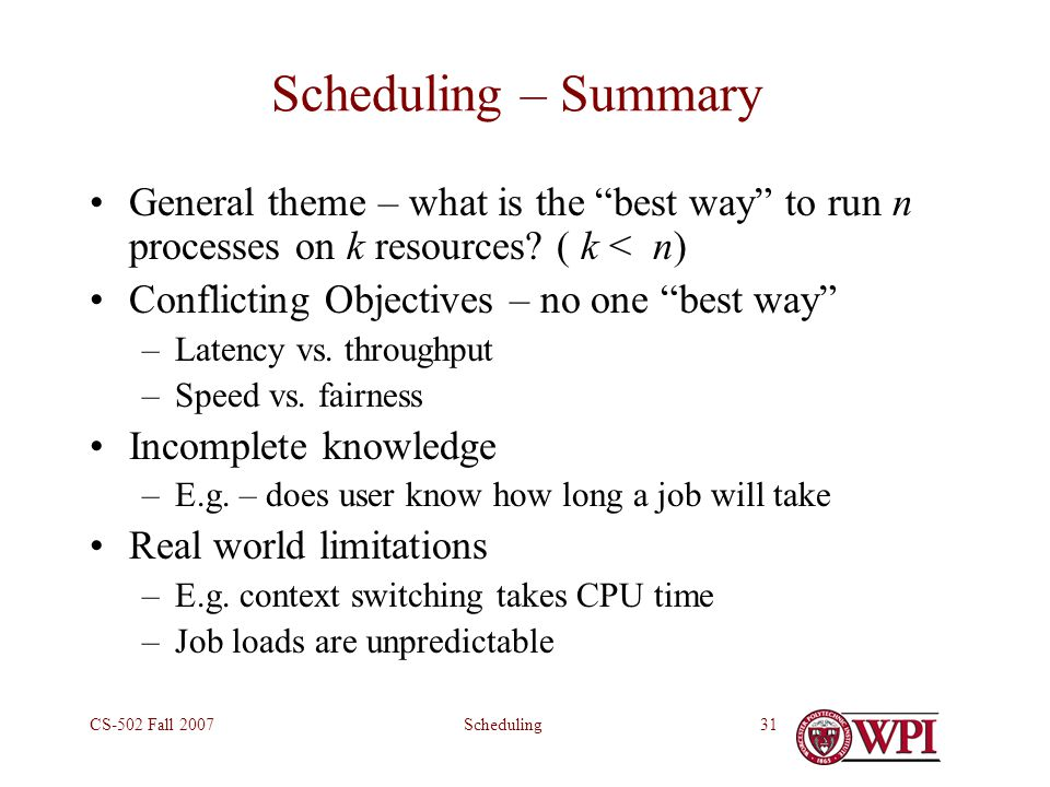 SchedulingCS-502 Fall 200731 Scheduling – Summary General theme – what is the best way to run n processes on k resources.
