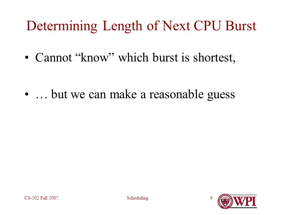 SchedulingCS-502 Fall 20079 Determining Length of Next CPU Burst Cannot know which burst is shortest, … but we can make a reasonable guess