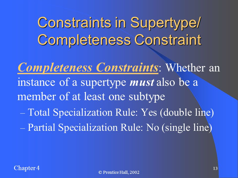 Chapter 4 13 © Prentice Hall, 2002 Constraints in Supertype/ Completeness Constraint Completeness Constraints : Whether an instance of a supertype must also be a member of at least one subtype – Total Specialization Rule: Yes (double line) – Partial Specialization Rule: No (single line)