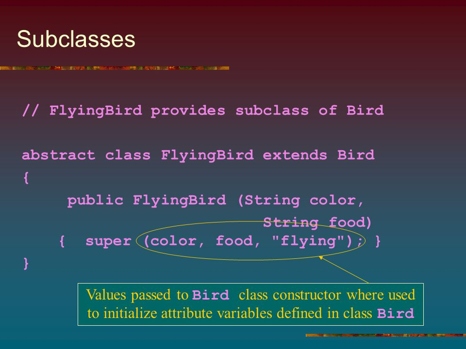Subclasses // FlyingBird provides subclass of Bird abstract class FlyingBird extends Bird { public FlyingBird (String color, String food) { super (color, food, flying ); } } Values passed to Bird class constructor where used to initialize attribute variables defined in class Bird