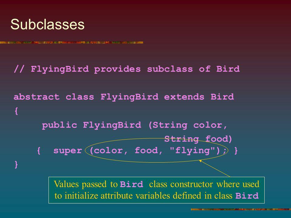 Subclasses // FlyingBird provides subclass of Bird abstract class FlyingBird extends Bird { public FlyingBird (String color, String food) { super (col