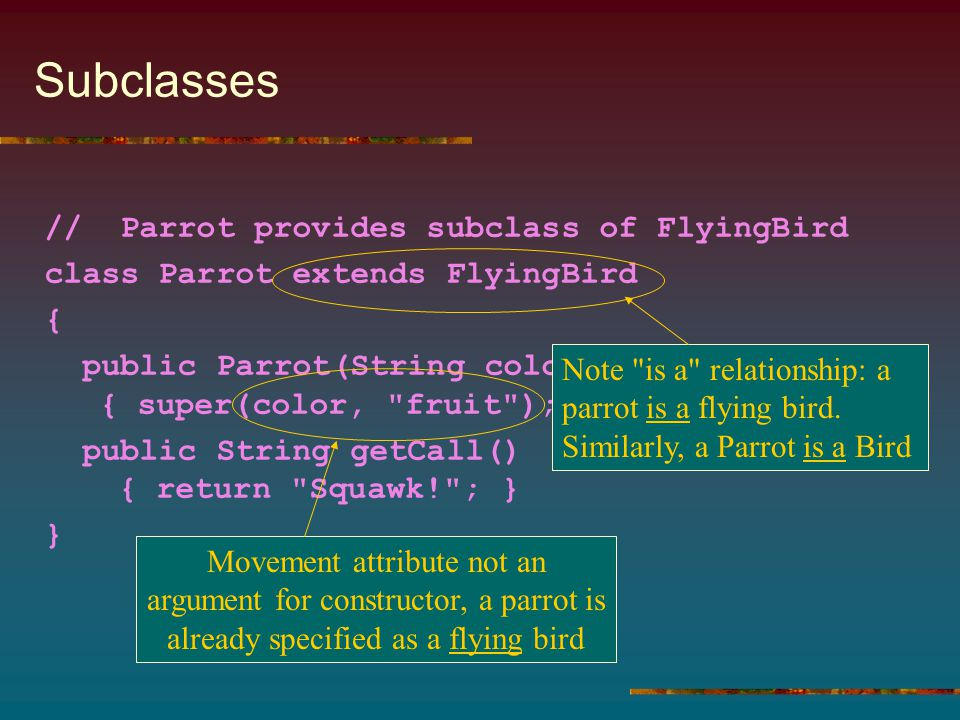 Subclasses // Parrot provides subclass of FlyingBird class Parrot extends FlyingBird { public Parrot(String color) { super(color, fruit ); } public String getCall() { return Squawk! ; } } Note is a relationship: a parrot is a flying bird.
