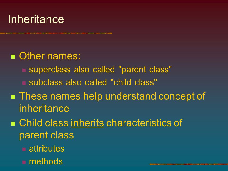 Inheritance Other names: superclass also called parent class subclass also called child class These names help understand concept of inheritance Child class inherits characteristics of parent class attributes methods