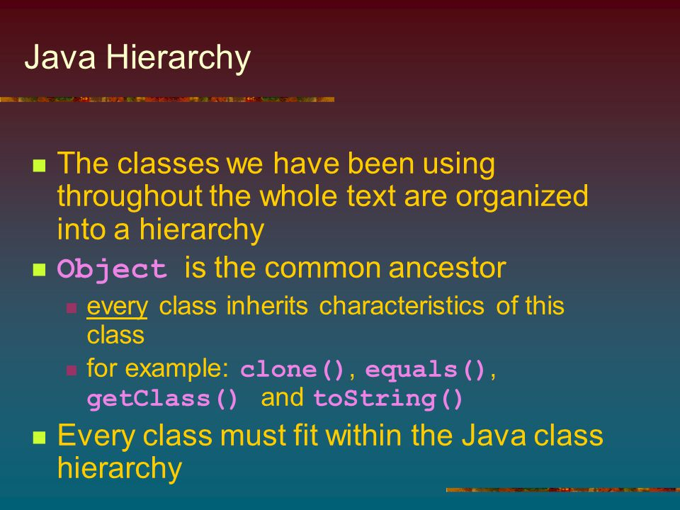 Java Hierarchy The classes we have been using throughout the whole text are organized into a hierarchy Object is the common ancestor every class inher