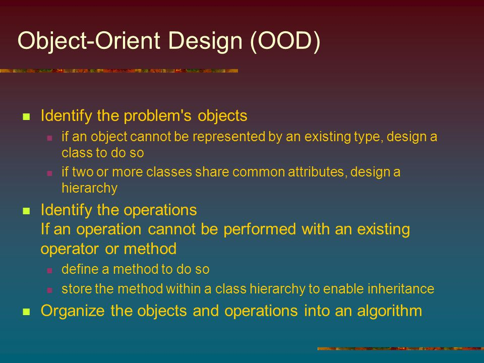 Object-Orient Design (OOD) Identify the problem s objects if an object cannot be represented by an existing type, design a class to do so if two or more classes share common attributes, design a hierarchy Identify the operations If an operation cannot be performed with an existing operator or method define a method to do so store the method within a class hierarchy to enable inheritance Organize the objects and operations into an algorithm