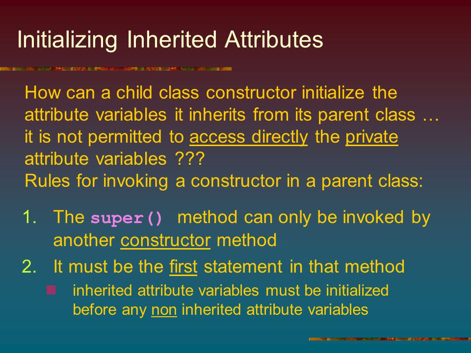 Initializing Inherited Attributes 1.The super() method can only be invoked by another constructor method 2.It must be the first statement in that method inherited attribute variables must be initialized before any non inherited attribute variables How can a child class constructor initialize the attribute variables it inherits from its parent class … it is not permitted to access directly the private attribute variables .