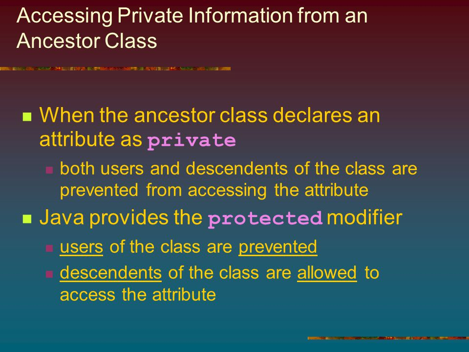 Accessing Private Information from an Ancestor Class When the ancestor class declares an attribute as private both users and descendents of the class are prevented from accessing the attribute Java provides the protected modifier users of the class are prevented descendents of the class are allowed to access the attribute