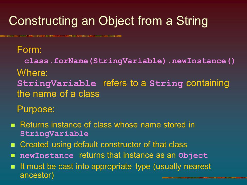 Constructing an Object from a String Returns instance of class whose name stored in StringVariable Created using default constructor of that class new
