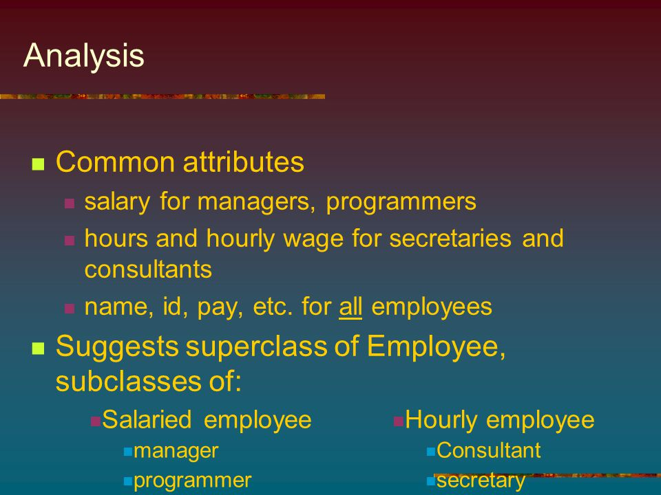 Analysis Common attributes salary for managers, programmers hours and hourly wage for secretaries and consultants name, id, pay, etc.