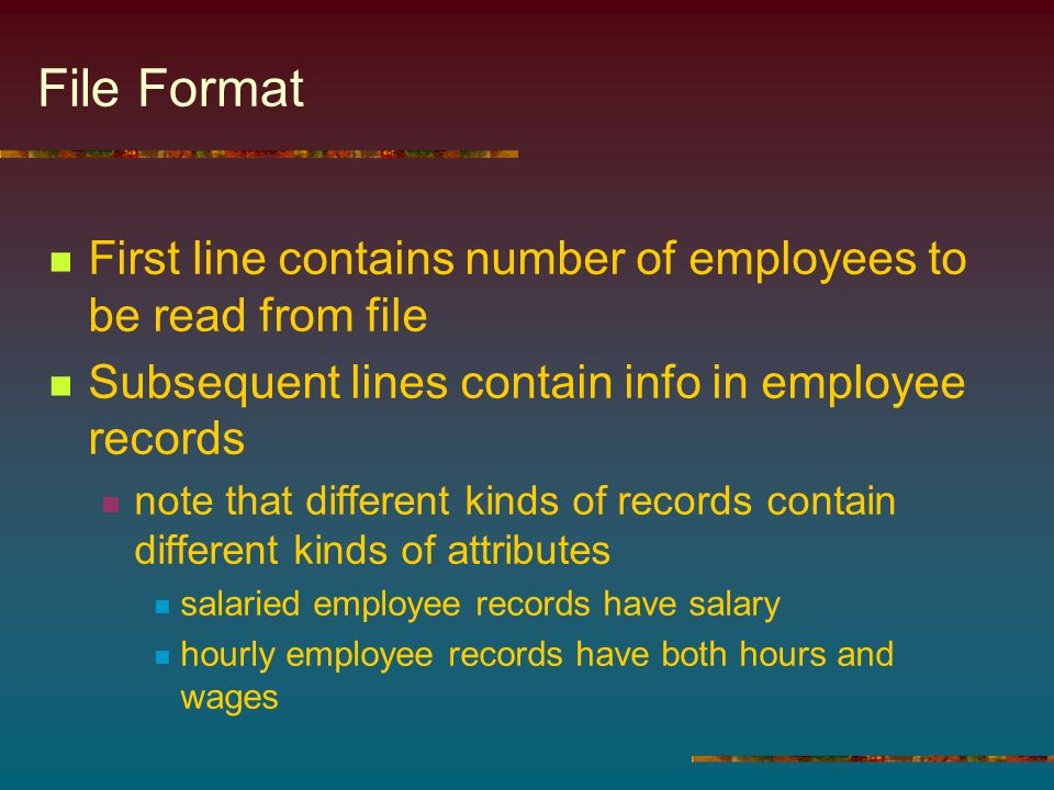 File Format First line contains number of employees to be read from file Subsequent lines contain info in employee records note that different kinds of records contain different kinds of attributes salaried employee records have salary hourly employee records have both hours and wages